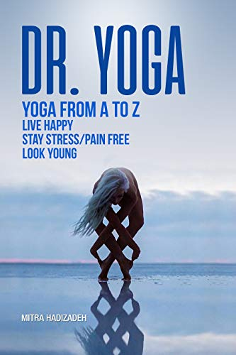 Dr. Yoga, Yoga From A to Z, Live Happy, Stay Stress/Pain Free, Look Young: The Meaning And History Of Yoga, The Benefits Of Yoga, Yoga Poses, Meditation ... And Building Strength) (English Edition)