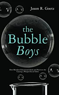 The Bubble Boys: How Mistaken Educational Ideals and Practices are Causing a Warped Social Fabric