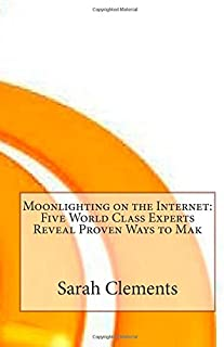 Moonlighting on the Internet: Five World Class Experts Reveal Proven Ways to Mak