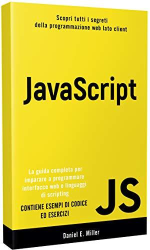 JAVASCRIPT: Scopri tutti i segreti della programmazione web lato client. La guida completa per imparare a programmare interfacce web e linguaggi di scripting. CONTIENE ESEMPI DI CODICE ED ESERCIZI