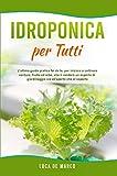 Idroponica per Tutti: L'ultima guida pratica fai da te, per iniziare a coltivare verdure, frutta ed erbe, che ti renderà un esperto di giardinaggio sia all'aperto che al coperto