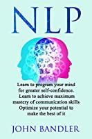 Nlp: Learn to program your mind for greater self-confidence. Learn to achieve maximum mastery of communication skills. Optimize your potential to make the best of it