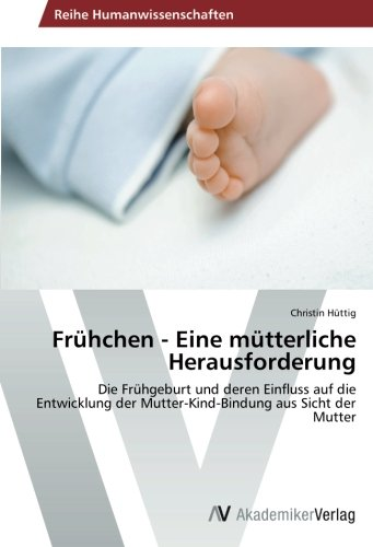 Frühchen - Eine mütterliche Herausforderung: Die Frühgeburt und deren Einfluss auf die Entwicklung der Mutter-Kind-Bindung aus Sicht der Mutter