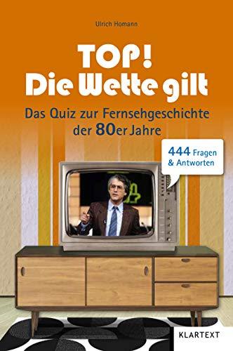 Top! Die Wette gilt!: Das Quiz zur Fernsehgeschichte der 80er Jahre. 444 Fragen & Antworten