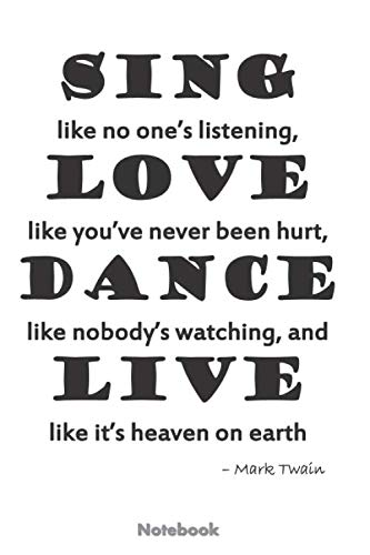 Sing like no one's listening, love like you've never been hurt, dance like nobody's watching, live it's heaven on earth- Mark Twain Awesome quote on ... (Awesome quote on my journal cover)