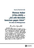 Therese Huber 1764-1829: Ich Will Weisheit Tauschen Gegen Glueck - Ein Leben Als Bildungsroman