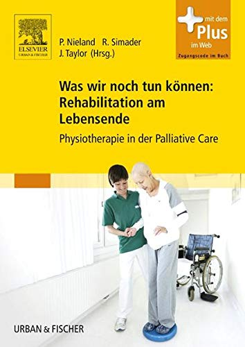 Was wir noch tun können: Rehabilitation am Lebensende: Physiotherapie in der Palliative Care