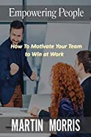 Empowering People: How to Motivate Your Team to Win at Work