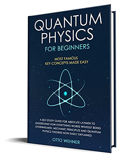 Quantum Physics for Beginners: A Self-Study Guide For Absolute Laymen To Understand How Everything Works Without Being Overwhelmed. Mechanic Principles ... Now Easily Explained (English Edition)