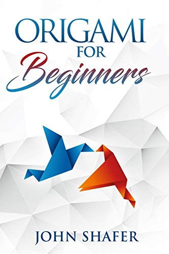 Origami for Beginners: Over 30 Fun and Relaxating Projects from Simple to Advanced, Step by Step Instructions