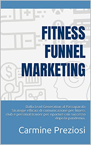 Fitness Funnel Marketing: Dalla Lead Generation al Passaparola Strategie efficaci di comunicazione per fitness club e personal trainer per ripartire con successo dopo la pandemia.