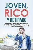 JOVEN, RICO Y RETIRADO - Obtén LIBERTAD FINANCIERA, vive con INDEPENDENCIA, RENUNCIA a tu empleo, VIAJA por el mundo
