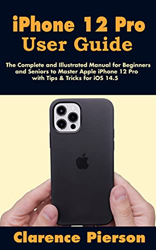 iPhone 12 Pro User Guide: The Complete and Illustrated Manual for Beginners and Seniors to Master Apple iPhone 12 Pro with Tips & Tricks for iOS 14.5 (English Edition)