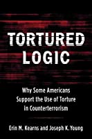 Tortured Logic: Why Some Americans Support the Use of Torture in Counterterrorism (Columbia Studies in Terrorism and Irregular Warfare)