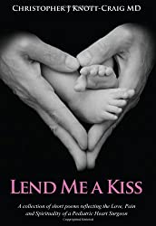Lend Me A Kiss - A collection of short poems reflecting the Love Pain and Spirituality of a Pediatric Heart Surgeon
