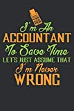 I'm an ACCOUNTANT To save time, Let's just assume that I'm never WRONG: Accountant Notebook | Journal | Diary | 100 Lined pages | 6 x 9 in Funny Great ... Composition Blank Lined Diary Notepad.