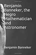Benjamin Banneker, the Negro Mathematician and Astronomer