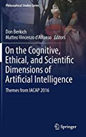 On the Cognitive, Ethical, and Scientific Dimensions of Artificial Intelligence: Themes from IACAP 2016 (Philosophical Studies Series (134))
