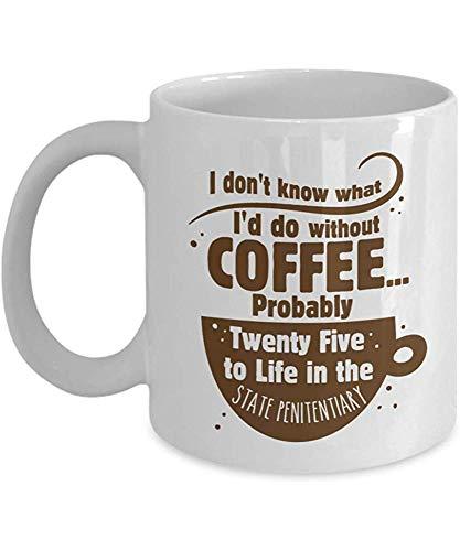 Porseleinen beker Ik weet niet wat ik zou doen zonder koffie. Waarschijnlijk vijfentwintig tot leven in de staatsgevangenis! Grappige Verslaving Koffie Thee Gift Mok Accessoires Teken Voor Cafeïne Verslaving Koffie Liefhebber 11oz