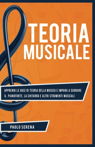 Teoria Musicale: Apprendi le basi di Teoria della Musica e impara a Suonare il Pianoforte, la Chitarra e altri strumenti musicali - Da principiante a Esperto