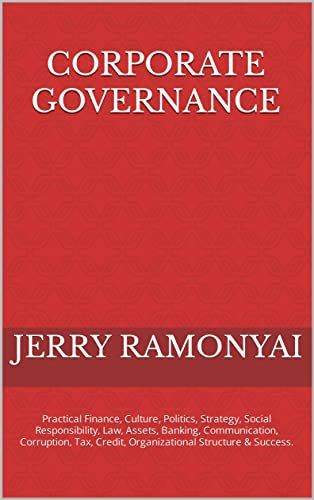 Corporate Governance: Finance, Culture, Politics, Strategy, Social Responsibility, Law, Assets, Inspirational Change, Communication, Corruption, Tax, Credit, ... Structure & Success. (English Edition)