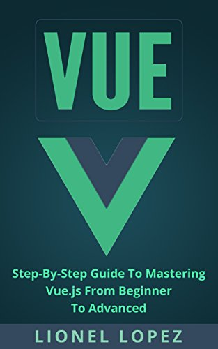 Vue: Step-By-Step Guide To Mastering Vue.js From Beginner To Advanced (Vue.js, Learning Vue js 2) (English Edition)