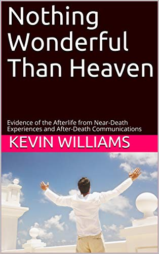 Nothing Wonderful Than Heaven: Evidence of the Afterlife from Near-Death Experiences and After-Death Communications