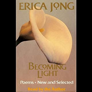 Becoming Light: Poems New and Selected                   By:                                                                                                                                 Erica Jong                               Narrated by:                                                                                                                                 Erica Jong                      Length: 2 hrs and 48 mins     2 ratings     Overall 4.0
