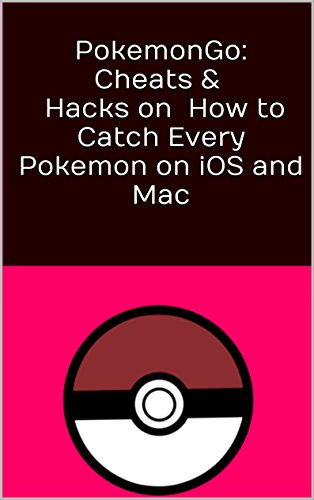 Pokemon Go: Cheats, Hacks  and Tips on How to Catch Every Pokemon on iOS and Mac (English Edition)