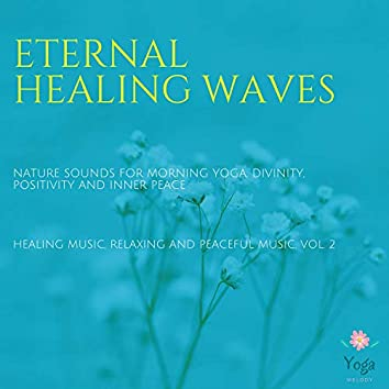 Eternal Healing Waves (Nature Sounds For Morning Yoga, Divinity, Positivity And Inner Peace) (Healing Music, Relaxing And Peaceful Music, Vol. 2)