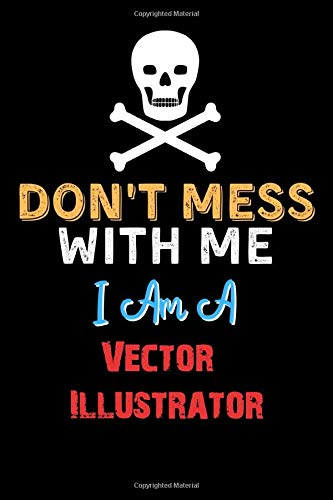 Don't Mess With Me I Am A Vector Illustrator - Funny Vector Illustrator Notebook And Journal Gift Ideas: Lined Notebook / Journal Gift, 120 Pages, 6x9, Soft Cover, Matte Finish