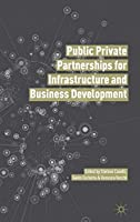 Public Private Partnerships for Infrastructure and Business Development: Principles, Practices, and Perspectives