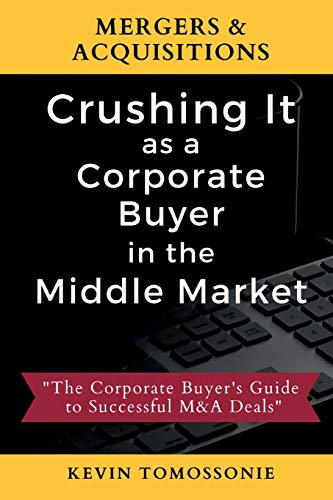 Compare Textbook Prices for Mergers & Acquisitions: Crushing It as a Corporate Buyer in the Middle Market: The Corporate Buyer's Guide to Successful M&A Deals  ISBN 9781735052205 by Tomossonie, Kevin