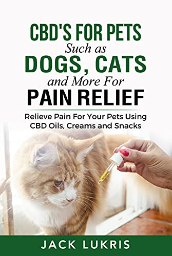 CBD's for Pets Such as Dogs, Cats and More for Pain Relief: Relieve Pain for Your Pets Using CBD Oils, Creams and Snacks (English Edition)