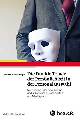 Die Dunkle Triade der Persönlichkeit in der Personalauswahl: Narzissmus, Machiavellismus und subklinische Psychopathie am Arbeitsplatz (Wirtschaftspsychologie)