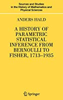 A History of Parametric Statistical Inference from Bernoulli to Fisher, 1713-1935 (Sources and Studies in the History of Mathematics and Physical Sciences)