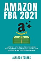 Amazon Fba 2021: A Step By Step Guide To Make Money With The Best Ecom Business. Start Now To Earn More Than 20.000$/Month