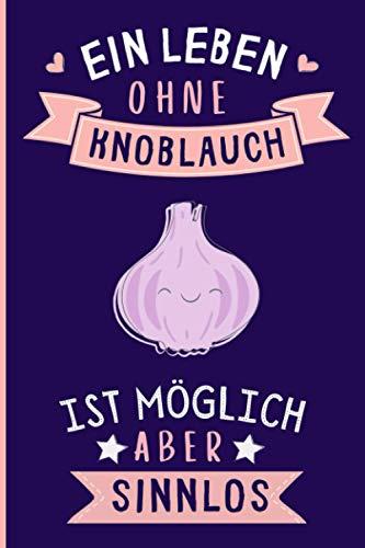 Ein Leben Ohne Knoblauch Ist Möglich Aber Sinnlos: Lustiges Knoblauch-Notizbuch | Knoblauch Tagebuch | 110 Seiten | 6 x 9 Zoll | Journal für Knoblauch liebhaber