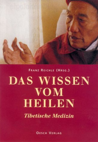 Das Wissen vom Heilen: Tibetische Medizin. Mit Beiträgen von tibetischen Ärzten und westlichen Fachleuten