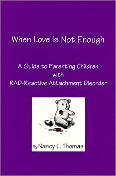 When Love is Not Enough   A Guide to Parenting Children with RAD - Reactive Attachment Disorder