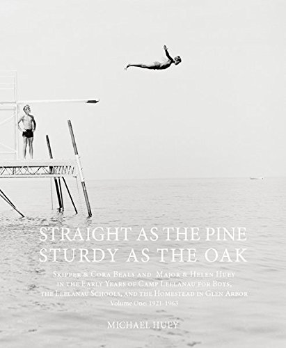 Straight as the Pine, Sturdy as the Oak: Skipper & Cora Beals and Major & Helen Huey in the Early Years of Camp Leelanau for Boys, the Leelanau ... in Glen Arbor. Volume One: 1921-1963