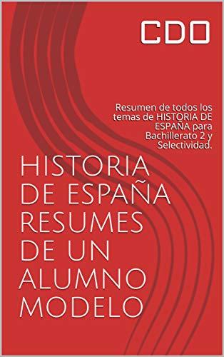 HISTORIA DE ESPAÑA RESÚMEN DE UN ALUMNO MODELO: Resúmen de todos los temas de HISTORIA DE ESPAÑA para Bachillerato 2 y Selectividad.