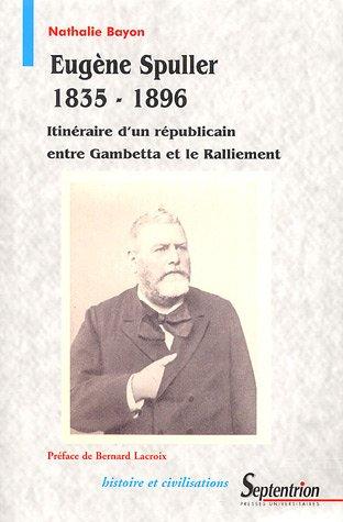 Eugène Spuller (1835-1896) : Itinéraire d'un républicain entre Gambetta et le Ralliement