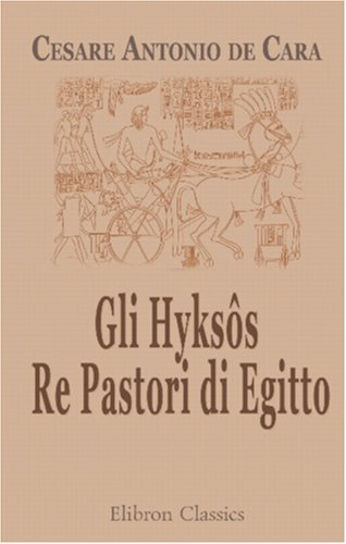 Gli Hyksôs. Re Pastori di Egitto: Ricerche di archeologia egizio-biblica