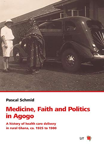 Medicine, Faith and Politics in Agogo: A history of health care delivery in rural Ghana, ca. 1925 to 1980 (Schweizerische Afrikastudien - Etudes Africaines Suisses, Band 13)