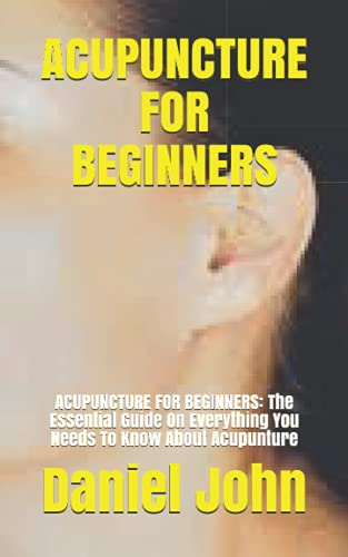 ACUPUNCTURE FOR BEGINNERS: ACUPUNCTURE FOR BEGINNERS: The Essential Guide On Everything You Needs To Know About Acupunture