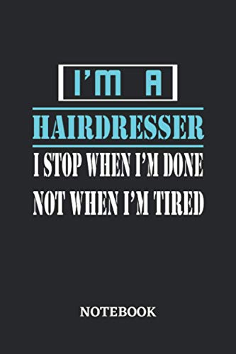 I'm a Hairdresser I stop when I'm done not when I'm tired Notebook: 6x9 inches - 110 dotgrid pages • Greatest Passionate working Job Journal • Gift, Present Idea