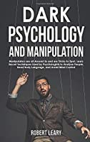 Dark Psychology and Manipulation: Manipulators are All Around Us and are Tricky to Spot. Learn Secret Techniques Used by Psychologists to Analyze People, Read Body Language, and Avoid Mind Control