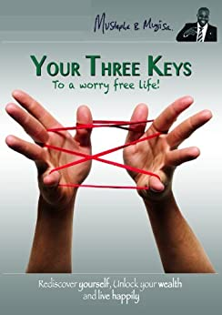 Your Three Keys To A Worry Free Life: Rediscover Yourself, Unlock Your Wealth and Live Happily by [Mustapha B. Mugisa MBA, Audrey Mugisa Amumpaire MSc, Fr Paulino Twesigye Mondo PhD]