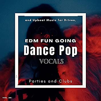 Dance Pop Vocals: EDM Fun Going And Upbeat Music For Drives, Parties And Clubs, Vol. 25